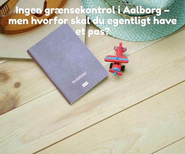 Ingen grænsekontrol i Aalborg – men hvorfor skal du egentligt have et pas?
